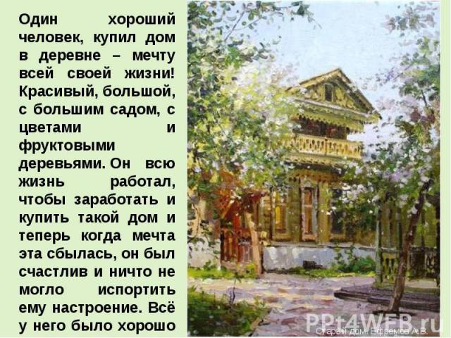 Один хороший человек, купил дом в деревне – мечту всей своей жизни! Красивый, большой, с большим садом, с цветами и фруктовыми деревьями.Он всю жизнь работал, чтобы заработать и купить такой дом и теперь когда мечта эта сбылась, он был счастлив и н…