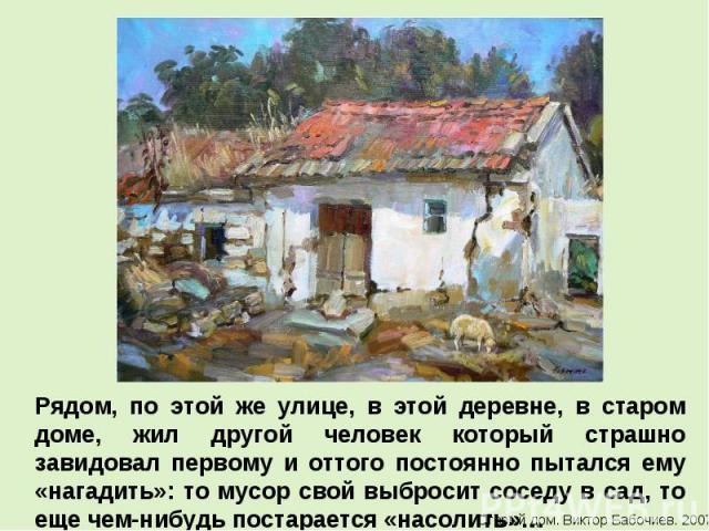 Рядом, по этой же улице, в этой деревне, в старом доме, жил другой человек который страшно завидовал первому и оттого постоянно пытался ему «нагадить»: то мусор свой выбросит соседу в сад, то еще чем-нибудь постарается «насолить»…