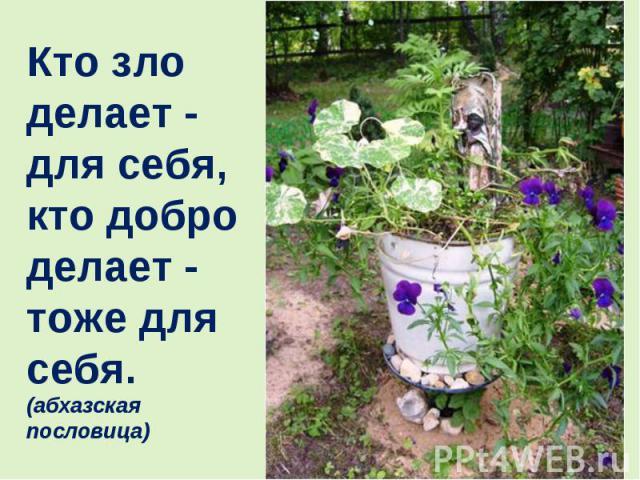 Кто зло делает - для себя, кто добро делает - тоже для себя. (абхазская пословица)