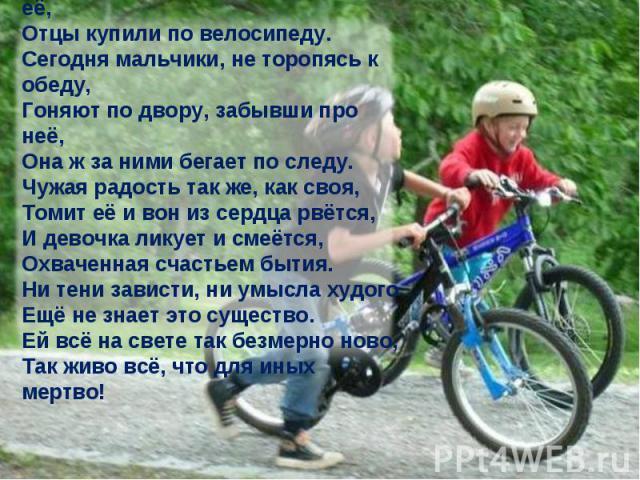 Двум мальчуганам, сверстникам её, Отцы купили по велосипеду. Сегодня мальчики, не торопясь к обеду, Гоняют по двору, забывши про неё, Она ж за ними бегает по следу. Чужая радость так же, как своя, Томит её и вон из сердца рвётся, И девочка ликует и …