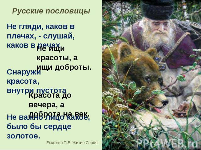 Русские пословицы Не гляди, каков в плечах, - слушай, каков в речах. Не ищи красоты, а ищи доброты. Снаружи красота, внутри пустота Красота до вечера, а доброта на век. Не важно лицо какое, было бы сердце золотое.