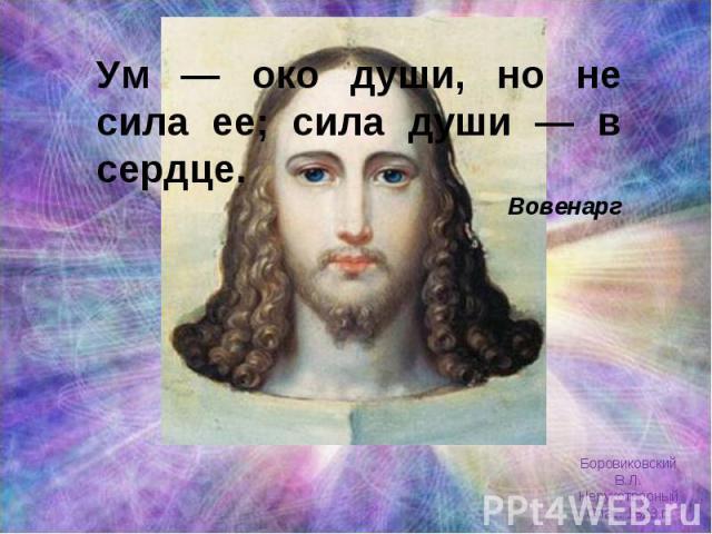 Ум — око души, но не сила ее; сила души — в сердце. Вовенарг