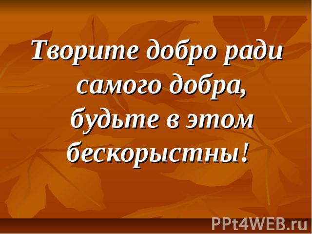 Творите добро ради самого добра, будьте в этом бескорыстны!