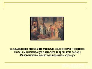 А.Д.Кившенко «Избрание Михаила Фёдоровича Романова: Послы московские умоляют его