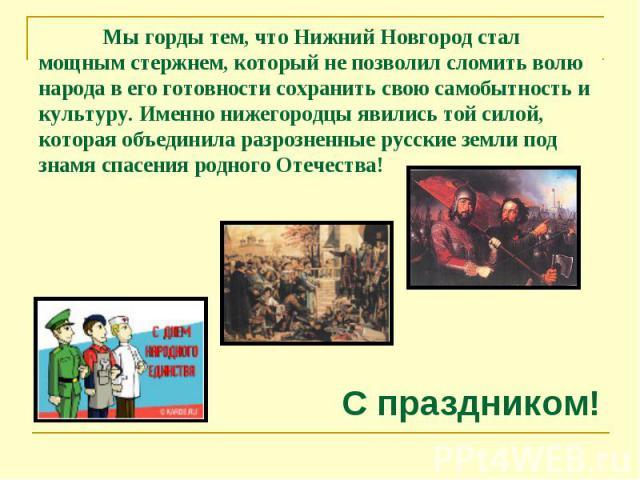 Мы горды тем, что Нижний Новгород стал мощным стержнем, который не позволил сломить волю народа в его готовности сохранить свою самобытность и культуру. Именно нижегородцы явились той силой, которая объединила разрозненные русские земли под знамя сп…
