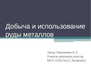 Добыча и использование руды металлов Автор: Николаенко Е.А. Учитель начальных кл