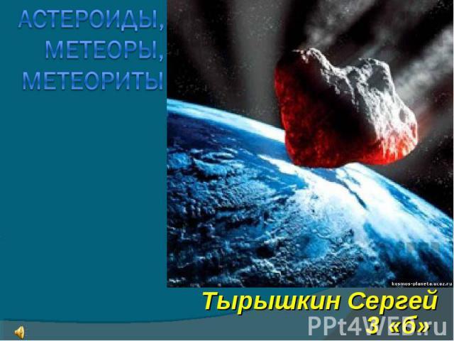 Астероиды, метеоры, метеориты Тырышкин Сергей 3 «б»