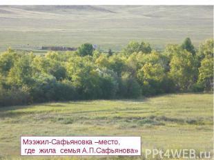 Мээжил-Сафьяновка –место, где жила семья А.П.Сафьянова»