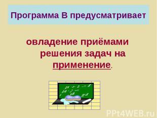 Программа В предусматривает овладение приёмами решения задач на применение.