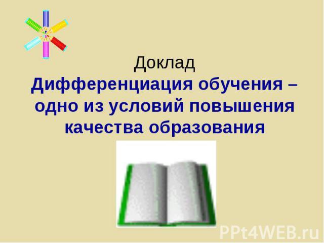 Доклад Дифференциация обучения – одно из условий повышения качества образования