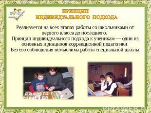 ПРИНЦиП индивидуального подходаРеализуется на всех этапах работы со школьниками