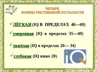 Четыре формы умственной отсталости лёгкая (IQ в пределах 40—69) умеренная (IQ