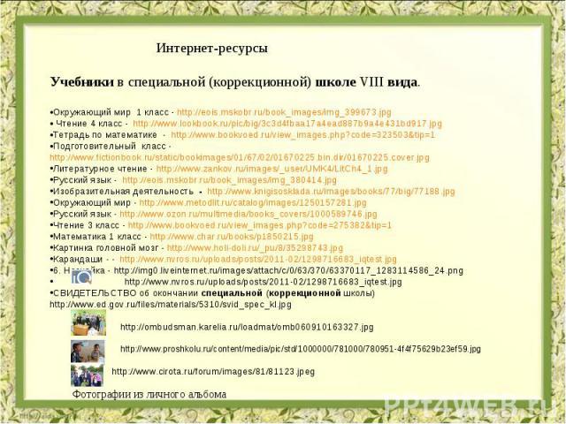 Интернет-ресурсы Учебники в специальной (коррекционной) школе VIII вида. Окружающий мир 1 класс - http://eois.mskobr.ru/book_images/img_399673.jpg Чтение 4 класс - http://www.lookbook.ru/pic/big/3c3d4fbaa17a4ead887b9a4e431bd917.jpg Тетрадь по матема…