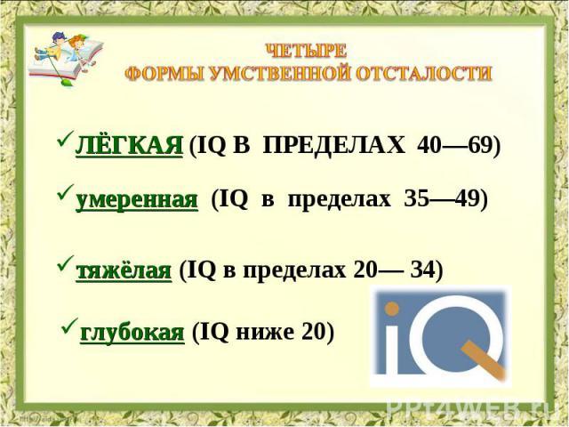Четыре формы умственной отсталости лёгкая (IQ в пределах 40—69) умеренная (IQ в пределах 35—49) тяжёлая (IQ в пределах 20— 34) глубокая (IQ ниже 20)