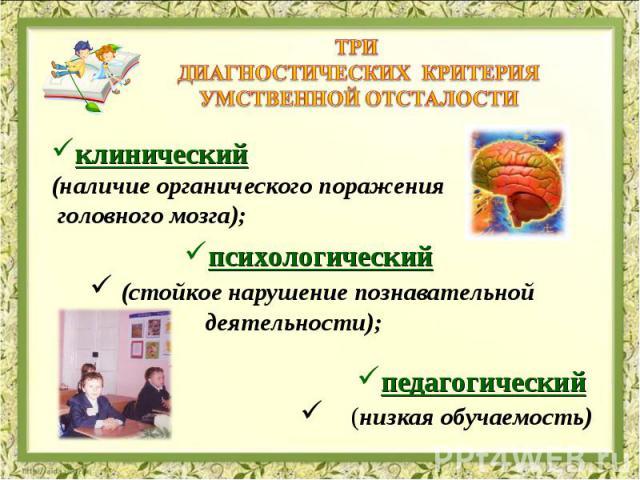 Три диагностических критерия умственной отсталости клинический (наличие органического поражения головного мозга);психологический (стойкое нарушениепознавательной деятельности); педагогический  (низкая обучаемость)