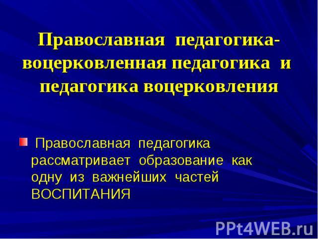 Православная педагогика-воцерковленная педагогика и педагогика воцерковления Православная педагогика рассматривает образование как одну из важнейших частей ВОСПИТАНИЯ