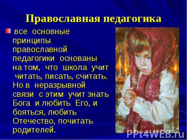 Православная педагогика все основные принципы православной педагогики основаны на том, что школа учит читать, писать, считать. Но в неразрывной связи с этим учит знать Бога и любить Его, и бояться, любить Отечество, почитать родителей.