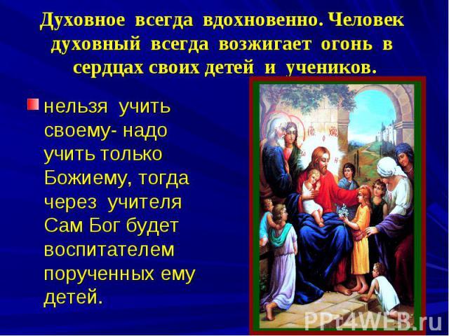 Духовное всегда вдохновенно. Человек духовный всегда возжигает огонь в сердцах своих детей и учеников. нельзя учить своему- надо учить только Божиему, тогда через учителя Сам Бог будет воспитателем порученных ему детей.