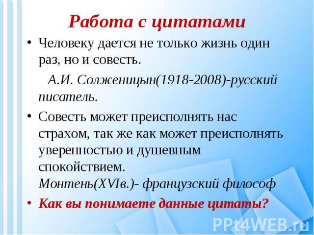 Работа с цитатами Человеку дается не только жизнь один раз, но и совесть. А.И. Солженицын(1918-2008)-русский писатель. Совесть может преисполнять нас страхом, так же как может преисполнять уверенностью и душевным спокойствием. Монтень(XVIв.)- францу…
