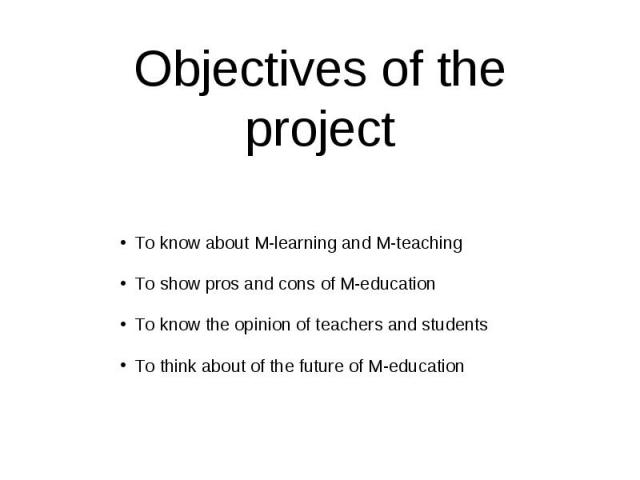 Objectives of the project To know about M-learning and M-teaching To show pros and cons of M-education To know the opinion of teachers and students To think about of the future of M-education