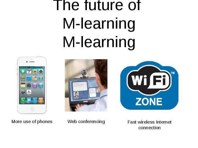 The future of M-learningMore use of phones Web conferencing Fast wireless Internet connection