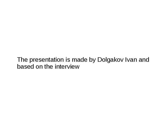 The presentation is made by Dolgakov Ivan and based on the interview