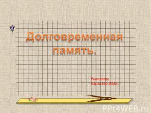 Долговременная память Выполнил Каратаев Иван.