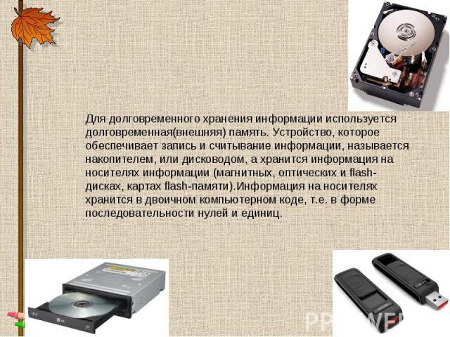 Для долговременного хранения информации используется долговременная(внешняя) память. Устройство, которое обеспечивает запись и считывание информации, называется накопителем, или дисководом, а хранится информация на носителях информации (магнитных, о…