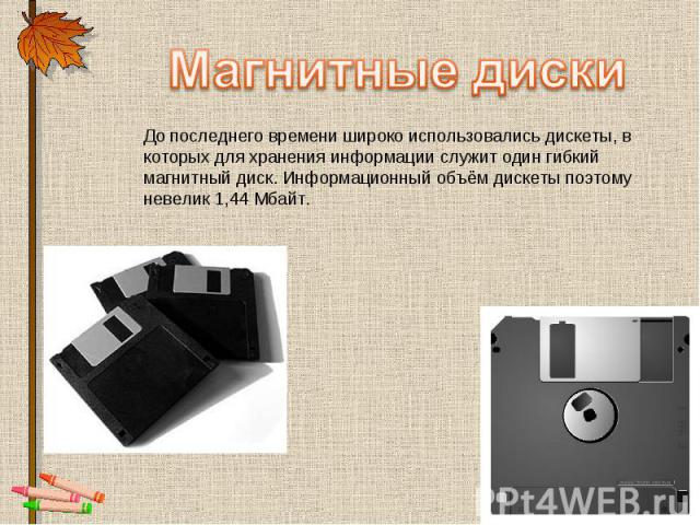 Магнитные диски До последнего времени широко использовались дискеты, в которых для хранения информации служит один гибкий магнитный диск. Информационный объём дискеты поэтому невелик 1,44 Мбайт.