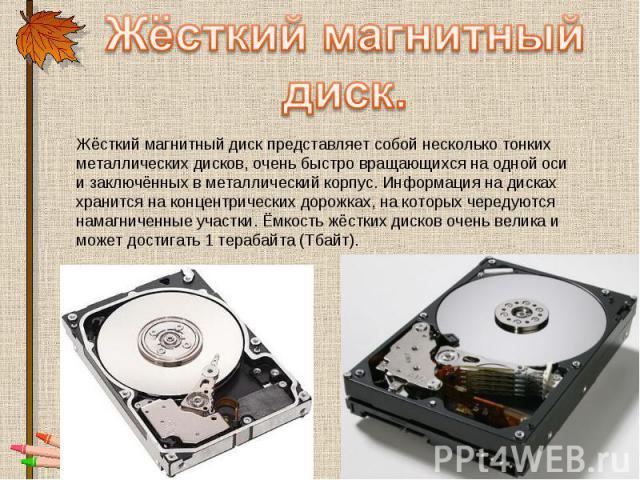 Жёсткий магнитный диск. Жёсткий магнитный диск представляет собой несколько тонких металлических дисков, очень быстро вращающихся на одной оси и заключённых в металлический корпус. Информация на дисках хранится на концентрических дорожках, на которы…