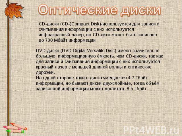 Оптические диски CD-диски (CD-(Compact Disk)-используется для записи и считывания информации с них используется инфракрасный лазер, на CD-диск может быть записано до 700 Мбайт информации DVD-диски (DVD-Digital Versatile Disc)-имеют значительно больш…