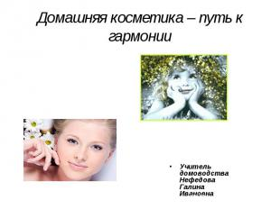 Домашняя косметика – путь к гармонии Учитель домоводства Нефедова Галина Ивановн