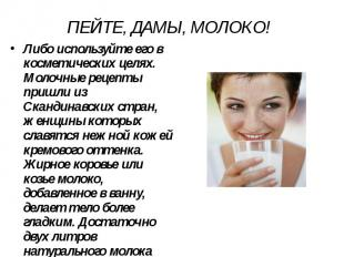 ПЕЙТЕ, ДАМЫ, МОЛОКО! Либо используйте его в косметических целях. Молочные рецепт