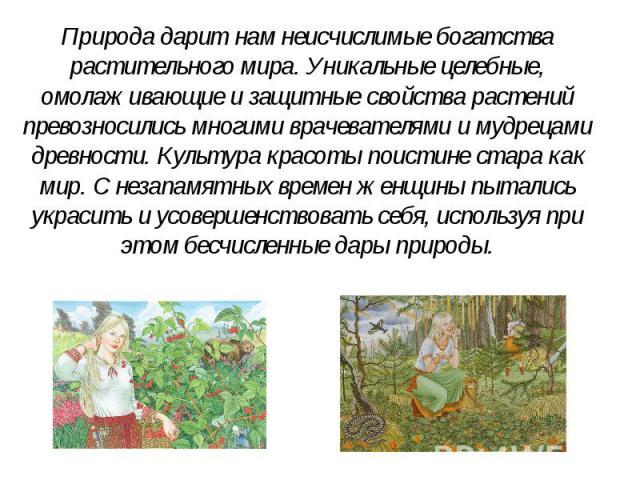 Природа дарит нам неисчислимые богатства растительного мира. Уникальные целебные, омолаживающие и защитные свойства растений превозносились многими врачевателями и мудрецами древности. Культура красоты поистине стара как мир. С незапамятных времен ж…