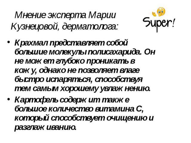 Мнение эксперта Марии Кузнецовой, дерматолога: Крахмал представляет собой большие молекулы полисахарида. Он не может глубоко проникать в кожу, однако не позволяет влаге быстро испаряться, способствуя тем самым хорошему увлажнению. Картофель содержит…
