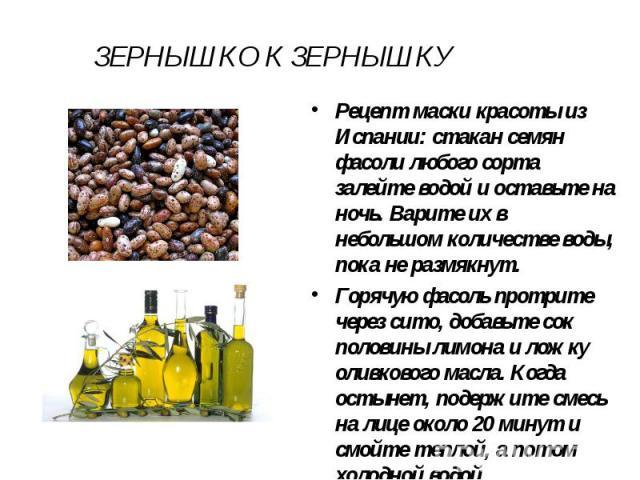 ЗЕРНЫШКО К ЗЕРНЫШКУ Рецепт маски красоты из Испании: стакан семян фасоли любого сорта залейте водой и оставьте на ночь. Варите их в небольшом количестве воды, пока не размякнут. Горячую фасоль протрите через сито, добавьте сок половины лимона и ложк…