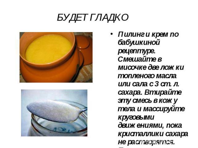 БУДЕТ ГЛАДКО Пилинг и крем по бабушкиной рецептуре. Смешайте в мисочке две ложки топленого масла или сала с 3 ст. л. сахара. Втирайте эту смесь в кожу тела и массируйте круговыми движениями, пока кристаллики сахара не растворятся. После тщательно оп…