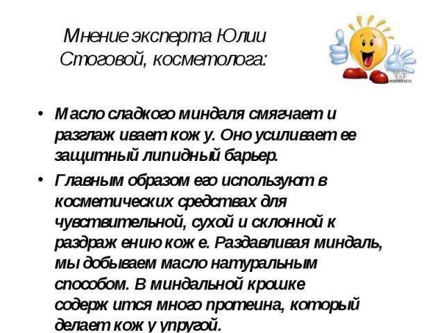 Мнение эксперта Юлии Стоговой, косметолога: Масло сладкого миндаля смягчает и разглаживает кожу. Оно усиливает ее защитный липидный барьер. Главным образом его используют в косметических средствах для чувствительной, сухой и склонной к раздражению к…
