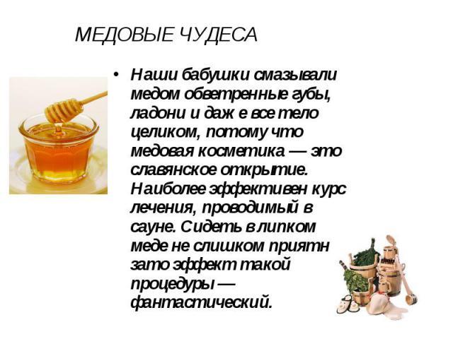 МЕДОВЫЕ ЧУДЕСА Наши бабушки смазывали медом обветренные губы, ладони и даже все тело целиком, потому что медовая косметика — это славянское открытие. Наиболее эффективен курс лечения, проводимый в сауне. Сидеть в липком меде не слишком приятно, зато…