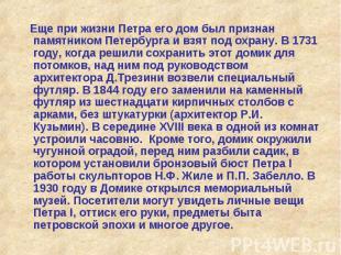 Еще при жизни Петра его дом был признан памятником Петербурга и взят под охрану.