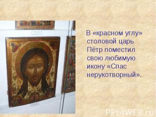 В «красном углу» столовой царь Пётр поместил свою любимую икону «Спас нерукотвор