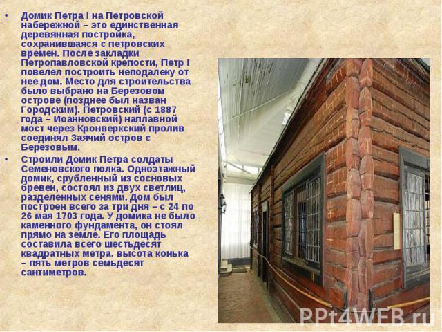 Домик Петра I на Петровской набережной – это единственная деревянная постройка, сохранившаяся с петровских времен. После закладки Петропавловской крепости, Петр I повелел построить неподалеку от нее дом. Место для строительства было выбрано на Берез…