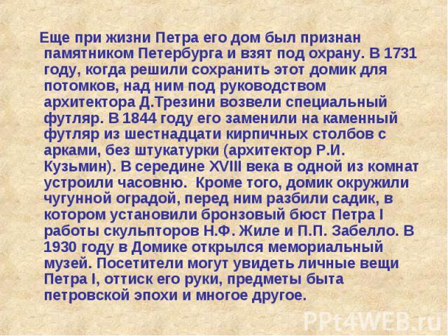 Еще при жизни Петра его дом был признан памятником Петербурга и взят под охрану. В 1731 году, когда решили сохранить этот домик для потомков, над ним под руководством архитектора Д.Трезини возвели специальный футляр. В 1844 году его заменили на каме…