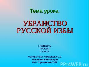Тема урока: Убранство русской избы 1 ЧЕТВЕРТЬ УРОК №2 5 КЛАСС РАЗРАБОТЧИК КЛАВДЕ