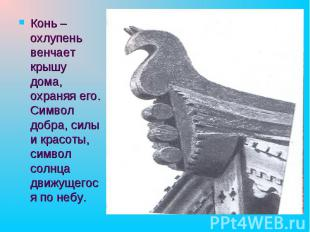 Конь – охлупень венчает крышу дома, охраняя его. Символ добра, силы и красоты, с