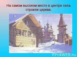На самом высоком месте в центре села строили церкви.