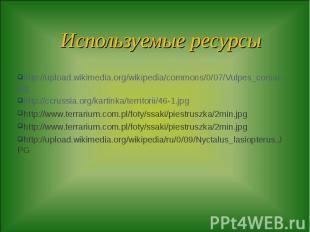 Используемые ресурсы http://upload.wikimedia.org/wikipedia/commons/0/07/Vulpes_c