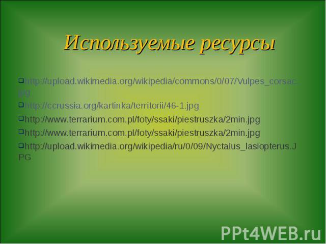 Используемые ресурсы http://upload.wikimedia.org/wikipedia/commons/0/07/Vulpes_corsac.jpg http://ccrussia.org/kartinka/territorii/46-1.jpg http://www.terrarium.com.pl/foty/ssaki/piestruszka/2min.jpg http://www.terrarium.com.pl/foty/ssaki/piestruszka…
