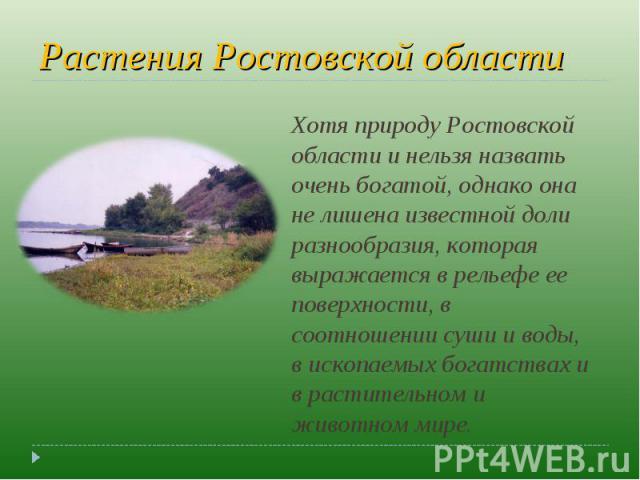 Растения Ростовской области Хотя природу Ростовской области и нельзя назвать очень богатой, однако она не лишена известной доли разнообразия, которая выражается в рельефе ее поверхности, в соотношении суши и воды, в ископаемых богатствах и в растите…