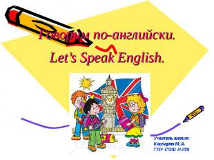 Говорим по-английски. Let's Speak English. Учитель англ.яз Каспарян М.А. ГОУ СОШ